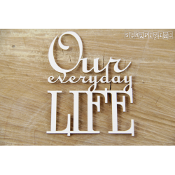 Chipboard - Our everyday LIFE- text